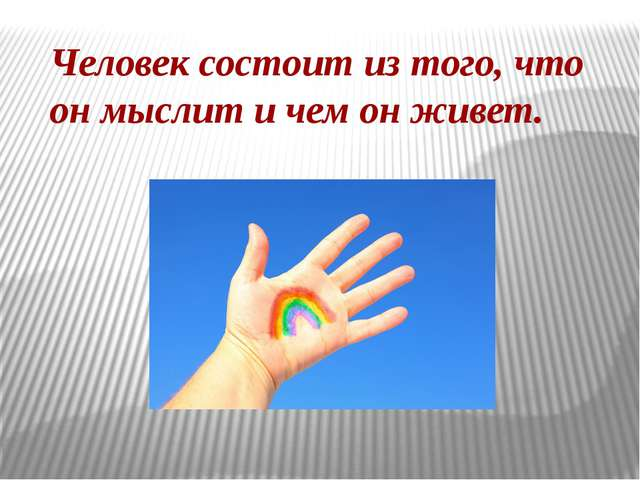 Человек состоит из того, что он мыслит и чем он живет.