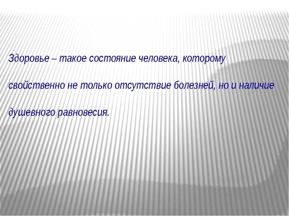 Здоровье – такое состояние человека, которому свойственно не только отсутств...