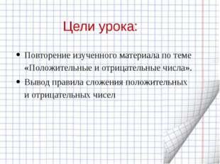 Цели урока: Повторение изученного материала по теме «Положительные и отрицате