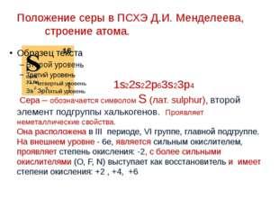 Положение серы в ПСХЭ Д.И. Менделеева, строение атома. 1s22s22p63s23p4 Сера –