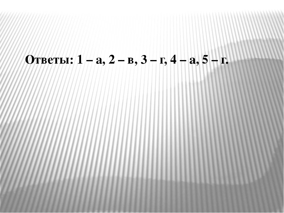 Ответы: 1 – а, 2 – в, 3 – г, 4 – а, 5 – г.