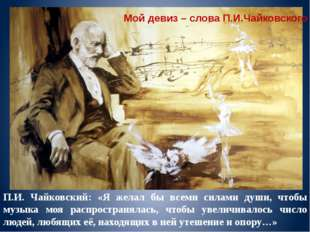 П.И. Чайковский: «Я желал бы всеми силами души, чтобы музыка моя распространя