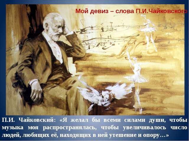 П.И. Чайковский: «Я желал бы всеми силами души, чтобы музыка моя распространя...