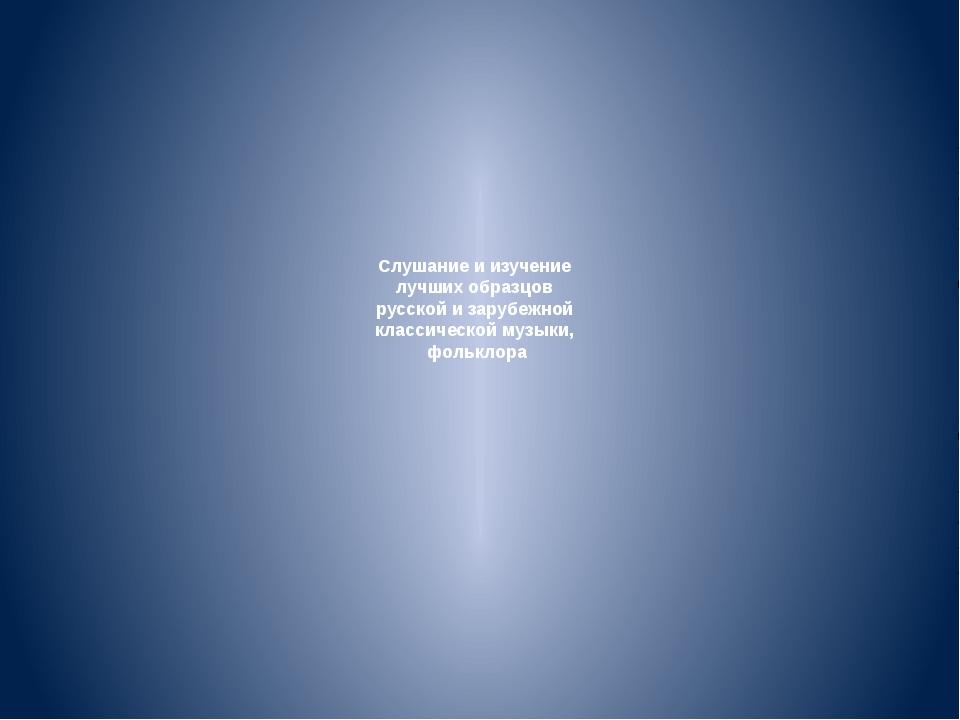 Слушание и изучение лучших образцов русской и зарубежной классической музыки,...