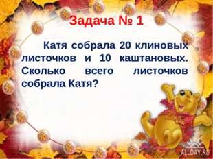 Задача № 1 Катя собрала 20 клиновых листочков и 10 каштановых. Сколько всего