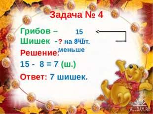 Задача № 4 Грибов – Шишек - 15 шт. ? на 8 шт. меньше Решение: 15 - 8 = 7 (ш.)