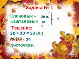 Задача № 1 Клиновых – Каштановых - 20 л. 10 л. ? Решение: 20 + 10 = 30 (л.) в