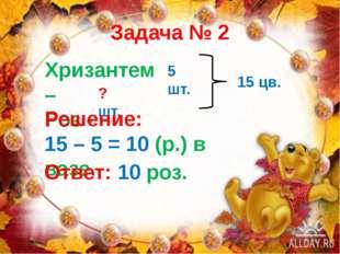 Задача № 2 Хризантем – Роз - 5 шт. ? шт. 15 цв. Решение: 15 – 5 = 10 (р.) в в