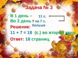 Задача № 3 В 1 день – Во 2 день - 11 с. ? на 7 с. больше Решение: 11 + 7 = 18