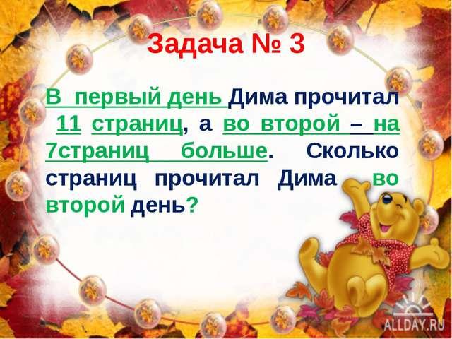 Задача № 3 В первый день Дима прочитал 11 страниц, а во второй – на 7страниц...