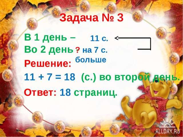 Задача № 3 В 1 день – Во 2 день - 11 с. ? на 7 с. больше Решение: 11 + 7 = 18...