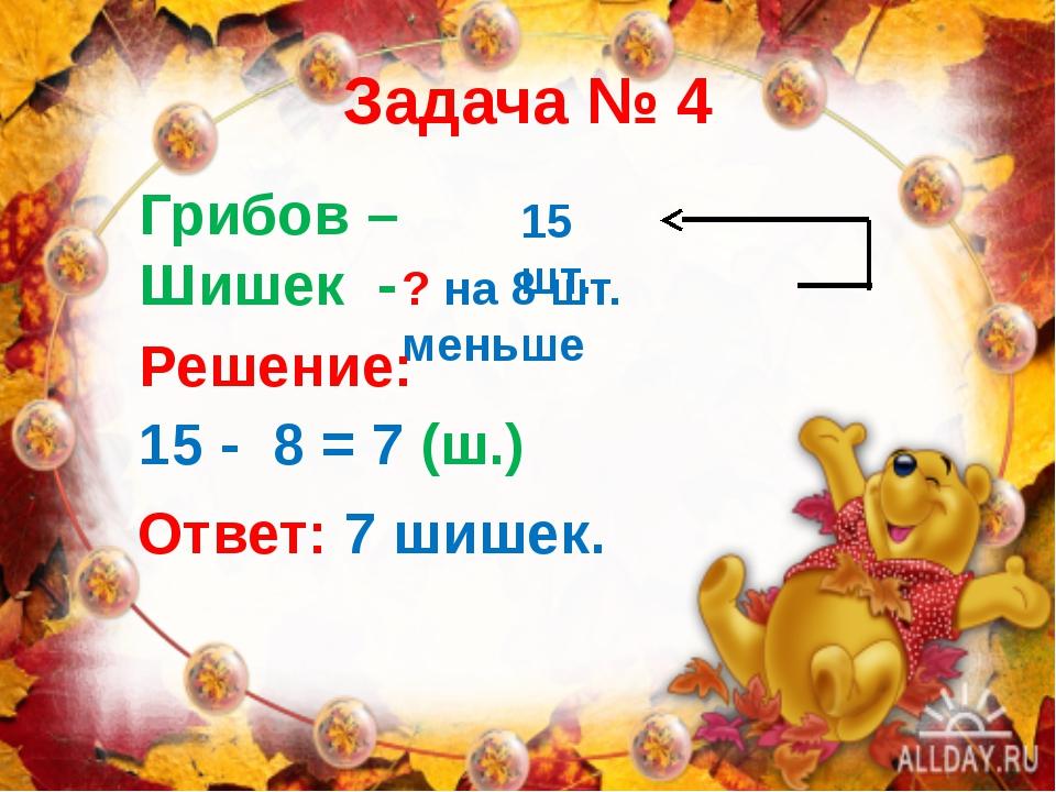 Задача № 4 Грибов – Шишек - 15 шт. ? на 8 шт. меньше Решение: 15 - 8 = 7 (ш.)...