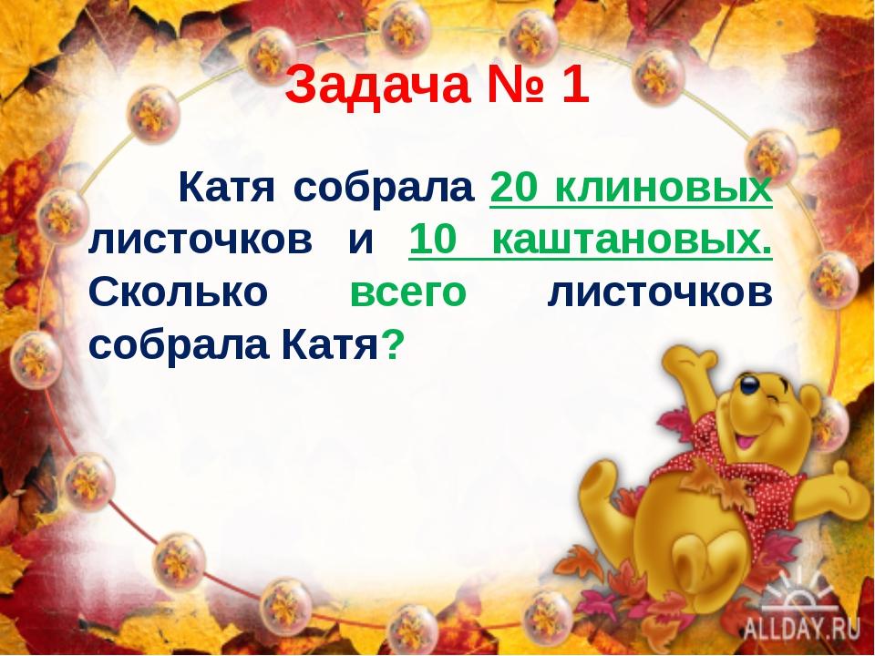 Задача № 1 Катя собрала 20 клиновых листочков и 10 каштановых. Сколько всего...