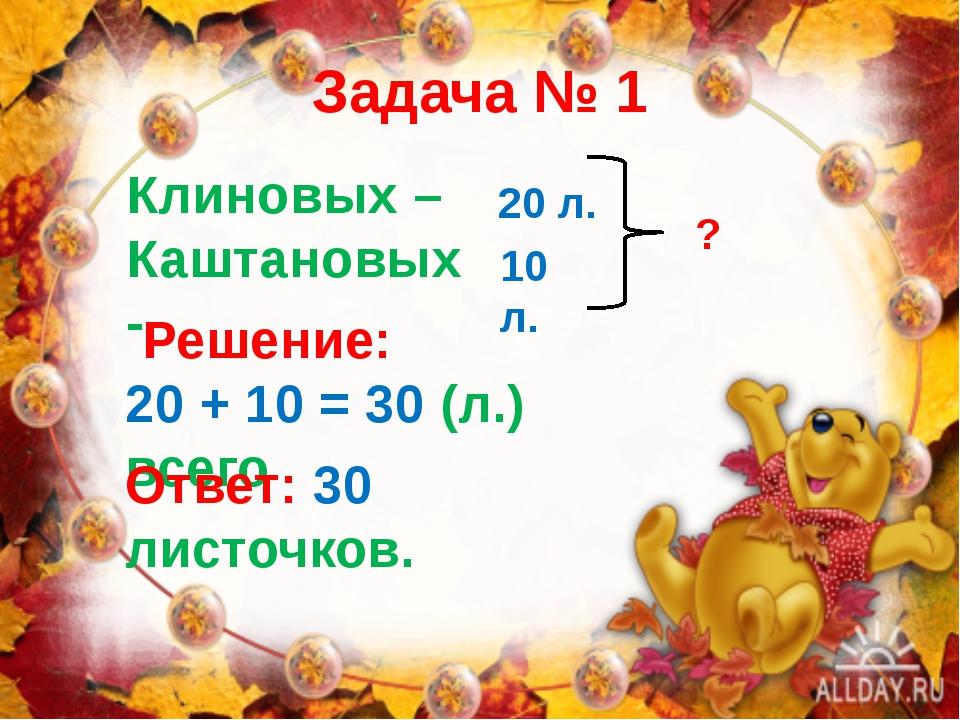 Задача № 1 Клиновых – Каштановых - 20 л. 10 л. ? Решение: 20 + 10 = 30 (л.) в...