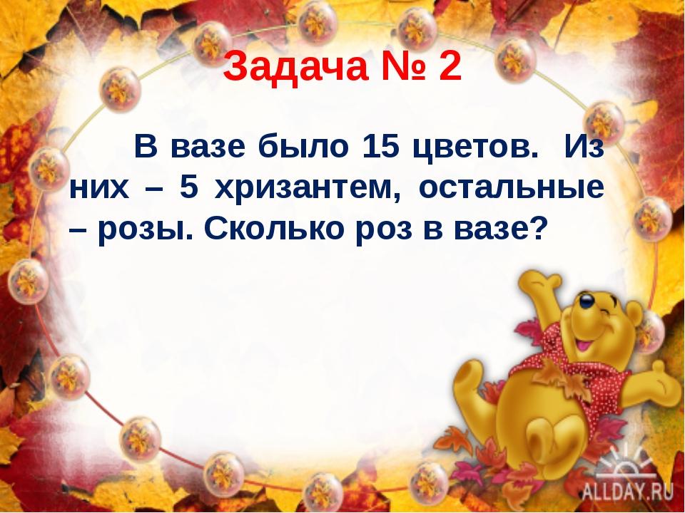 Задача № 2 В вазе было 15 цветов. Из них – 5 хризантем, остальные – розы. Ско...