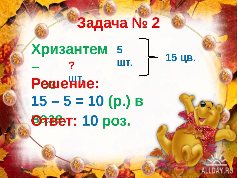 Задача № 2 Хризантем – Роз - 5 шт. ? шт. 15 цв. Решение: 15 – 5 = 10 (р.) в в...