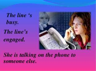 The line 's busy. The line's engaged. She is talking on the phone to someone