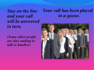 Stay on the line and your call will be answered in turn. (Some other people a