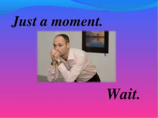 Just a moment. Wait.