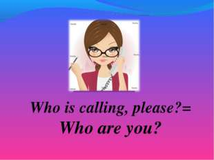 Who is calling, please?= Who are you?