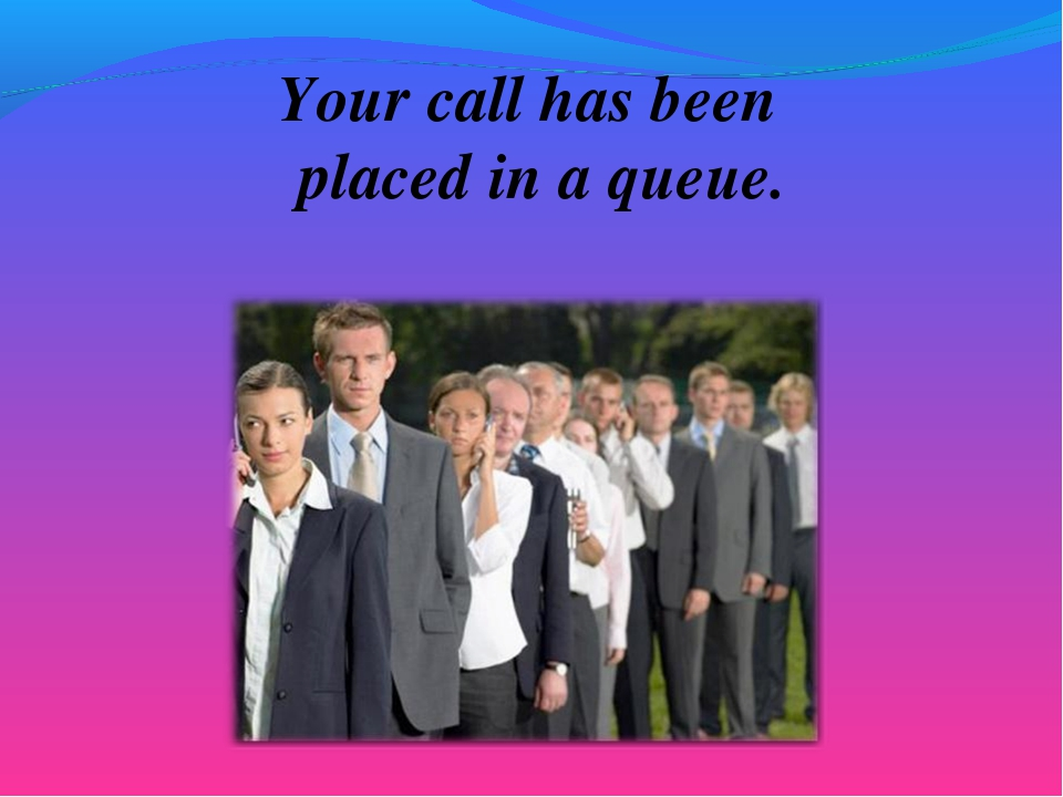 Your call has been placed in a queue.