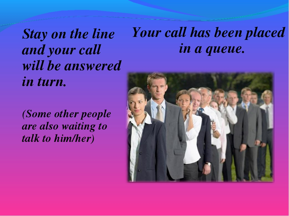Stay on the line and your call will be answered in turn. (Some other people a...