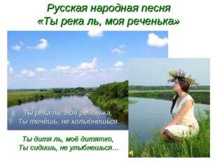 Русская народная песня «Ты река ль, моя реченька» Ты река ль, моя реченька, Т