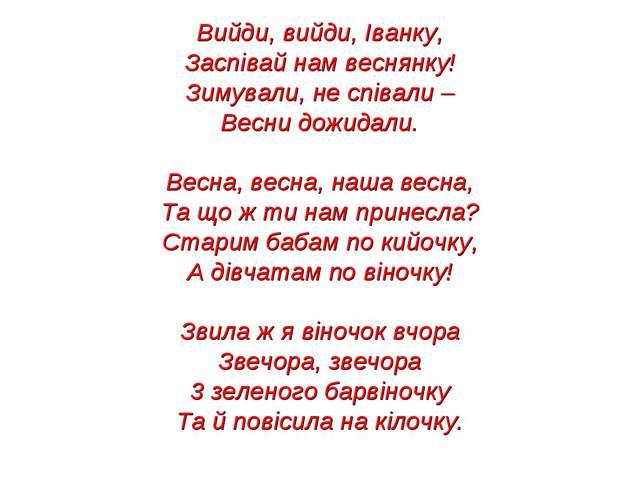 Вийди, вийди, Іванку, Заспівай нам веснянку! Зимували, не співали – Весни дож...