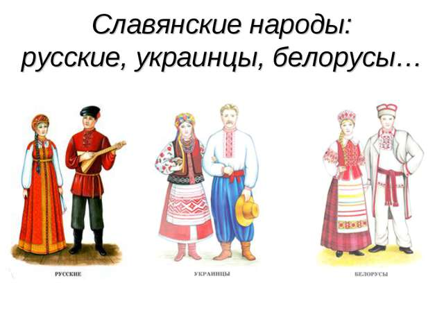 Славянские народы: русские, украинцы, белорусы…