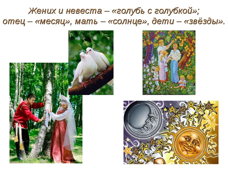 Жених и невеста – «голубь с голубкой»; отец – «месяц», мать – «солнце», дети...
