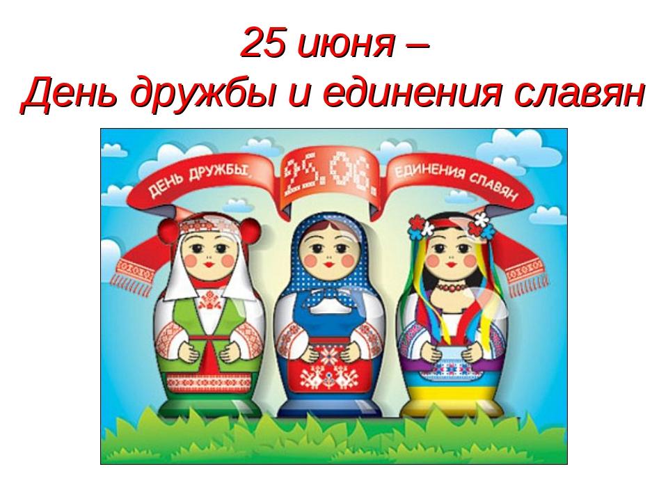 25 июня – День дружбы и единения славян