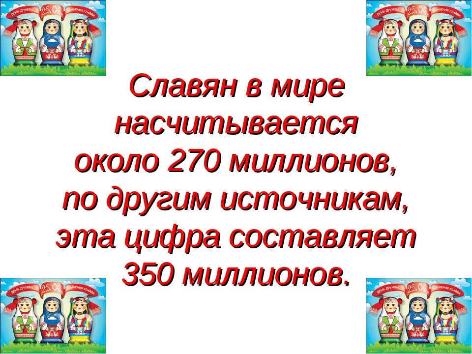Славян в мире насчитывается около 270 миллионов, по другим источникам, эта ци...