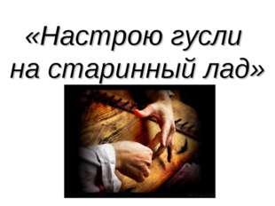«Настрою гусли на старинный лад»