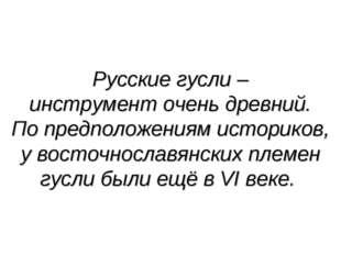 Русские гусли – инструмент очень древний. По предположениям историков, у вост