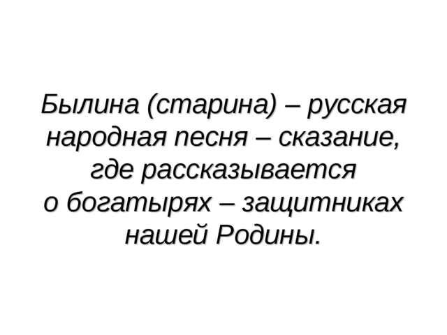 Былина (старина) – русская народная песня – сказание, где рассказывается о бо...