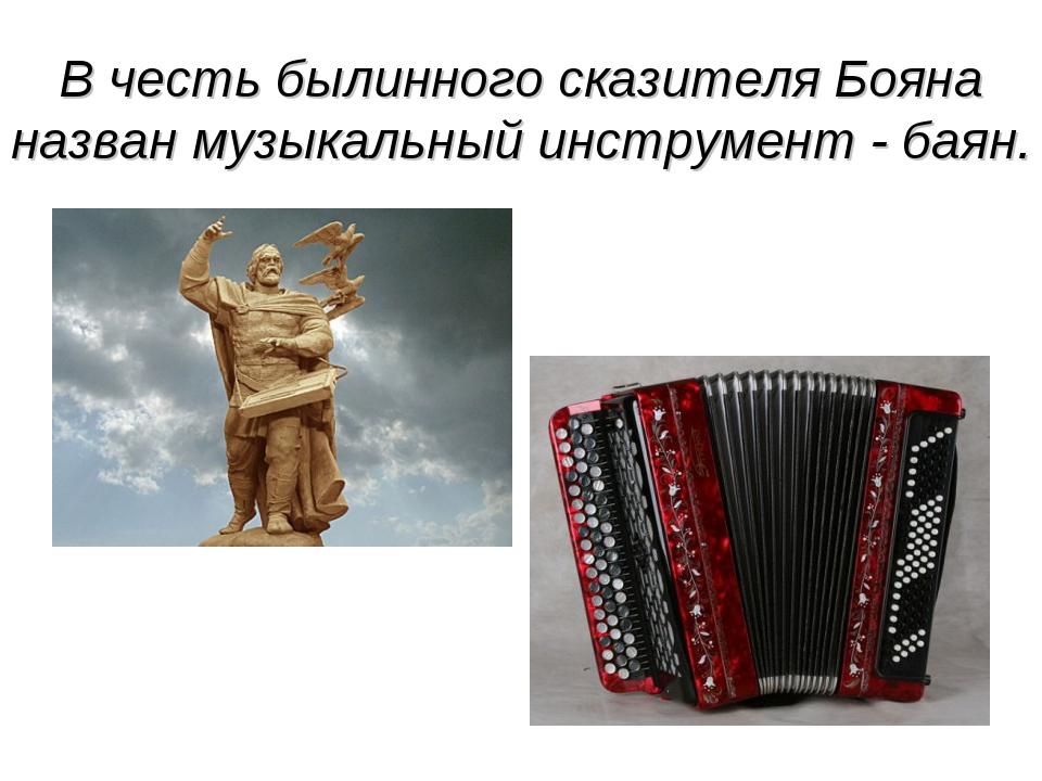 В честь былинного сказителя Бояна назван музыкальный инструмент - баян.