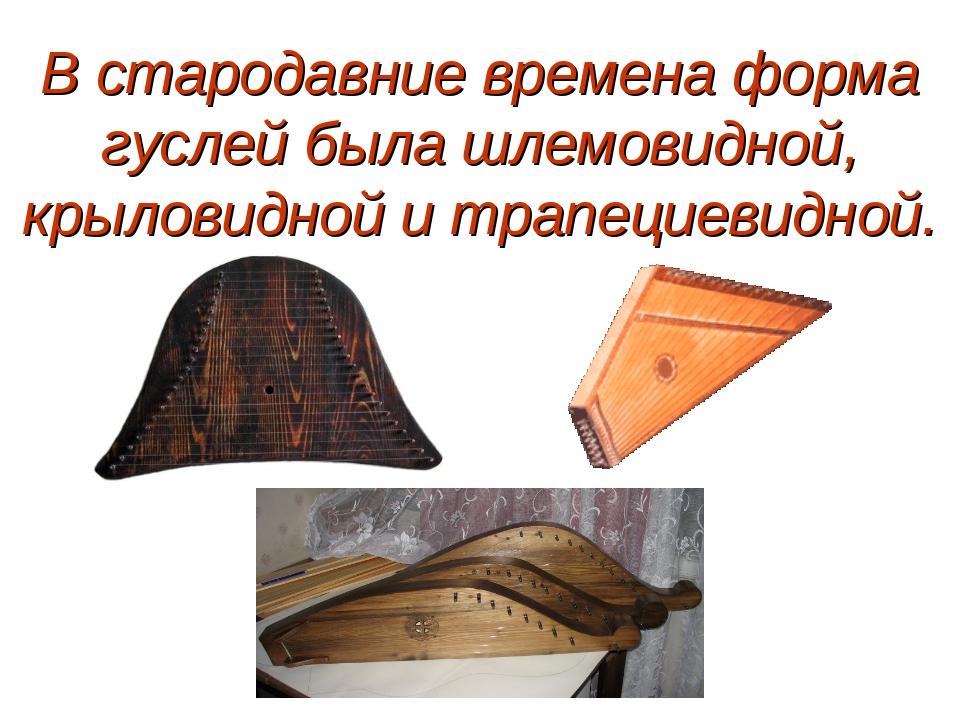 В стародавние времена форма гуслей была шлемовидной, крыловидной и трапециеви...