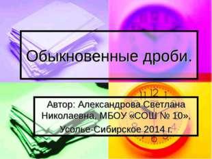 Обыкновенные дроби. Автор: Александрова Светлана Николаевна, МБОУ «СОШ № 10»,