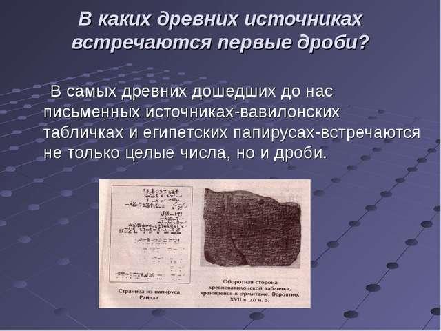 В каких древних источниках встречаются первые дроби? В самых древних дошедших...
