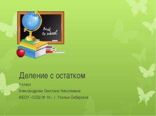 Деление с остатком 4 класс Александрова Светлана Николаевна МБОУ «СОШ № 10»,