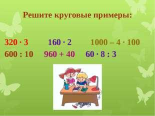 Решите круговые примеры: 320 · 3 160 · 2 1000 – 4 · 100 600 : 10 960 + 40 6