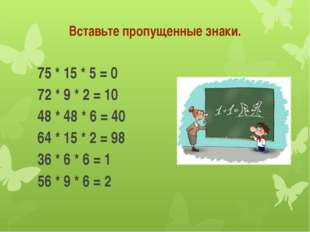 Вставьте пропущенные знаки. 75 * 15 * 5 = 0 72 * 9 * 2 = 10 48 * 48 * 6 =
