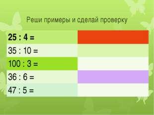Реши примеры и сделай проверку 25 : 4 = 35 : 10 = 100 : 3 = 36 : 6 = 47 : 5 =