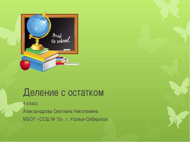 Деление с остатком 4 класс Александрова Светлана Николаевна МБОУ «СОШ № 10»,...