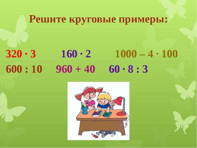 Решите круговые примеры: 320 · 3 160 · 2 1000 – 4 · 100 600 : 10 960 + 40 6...