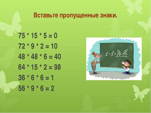 Вставьте пропущенные знаки. 75 * 15 * 5 = 0 72 * 9 * 2 = 10 48 * 48 * 6 =...