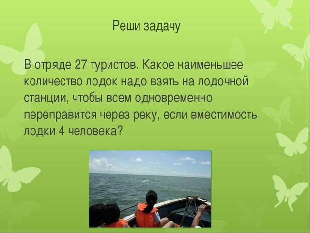 Реши задачу В отряде 27 туристов. Какое наименьшее количество лодок надо взят...