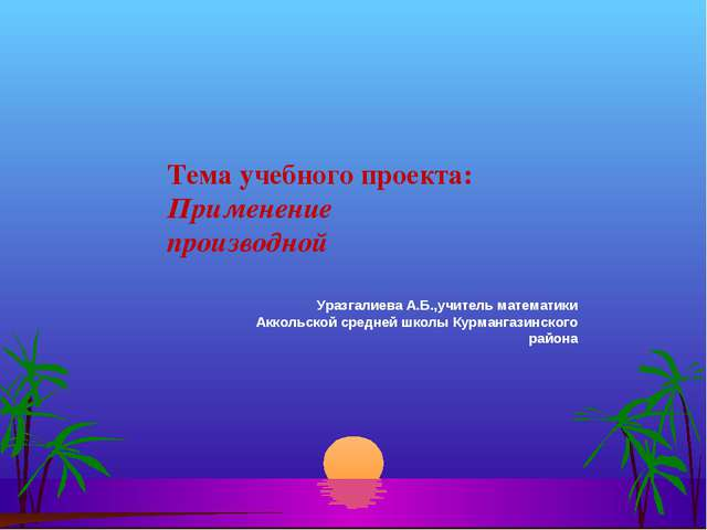 Тема учебного проекта: Применение производной  Уразгалиева А.Б.,учитель мат...