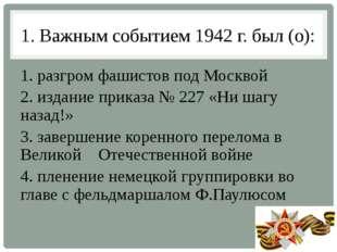 1. Важным событием 1942 г. был (о): 1. разгром фашистов под Москвой 2. издани
