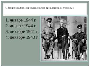4. Тегеранская конференция лидеров трех держав состоялась в: 1. январе 1944 г